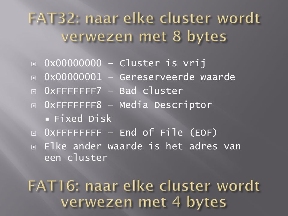  0x00000000 – Cluster is vrij  0x00000001 – Gereserveerde waarde  0xFFFFFFF7 – Bad cluster  0xFFFFFFF8 – Media Descriptor  Fixed Disk  0xFFFFFFF