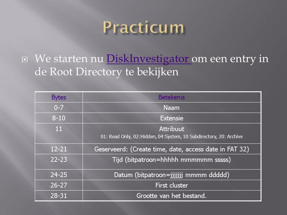  We starten nu DiskInvestigator om een entry in de Root Directory te bekijkenDiskInvestigator BytesBetekenis 0-7Naam 8-10Extensie 11Attribuut 01: Read Only, 02:Hidden, 04:System, 10 Subdirectory, 20: Archive 12-21Geserveerd: (Create time, date, access date in FAT 32) 22-23Tijd (bitpatroon=hhhhh mmmmmm sssss) 24-25Datum (bitpatroon=jjjjjjj mmmm ddddd) 26-27First cluster 28-31Grootte van het bestand.