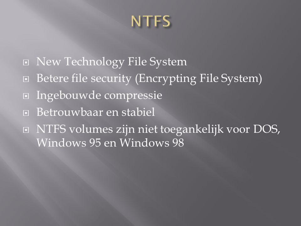  New Technology File System  Betere file security (Encrypting File System)  Ingebouwde compressie  Betrouwbaar en stabiel  NTFS volumes zijn niet toegankelijk voor DOS, Windows 95 en Windows 98
