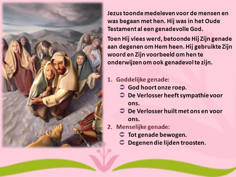 Jezus toonde medeleven voor de mensen en was begaan met hen. Hij was in het Oude Testament al een genadevolle God. Toen Hij vlees werd, betoonde Hij Z