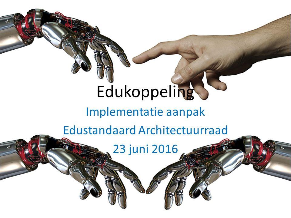 Edukoppeling Implementatie aanpak Edustandaard Architectuurraad 23 juni 2016