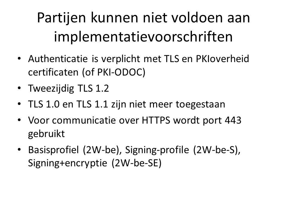 Partijen kunnen niet voldoen aan implementatievoorschriften Authenticatie is verplicht met TLS en PKIoverheid certificaten (of PKI-ODOC) Tweezijdig TLS 1.2 TLS 1.0 en TLS 1.1 zijn niet meer toegestaan Voor communicatie over HTTPS wordt port 443 gebruikt Basisprofiel (2W-be), Signing-profile (2W-be-S), Signing+encryptie (2W-be-SE)