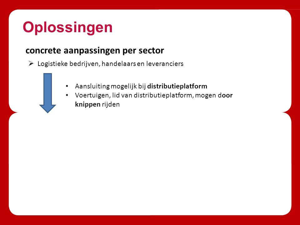 Oplossingen concrete aanpassingen per sector  Logistieke bedrijven, handelaars en leveranciers Aansluiting mogelijk bij distributieplatform Voertuigen, lid van distributieplatform, mogen door knippen rijden