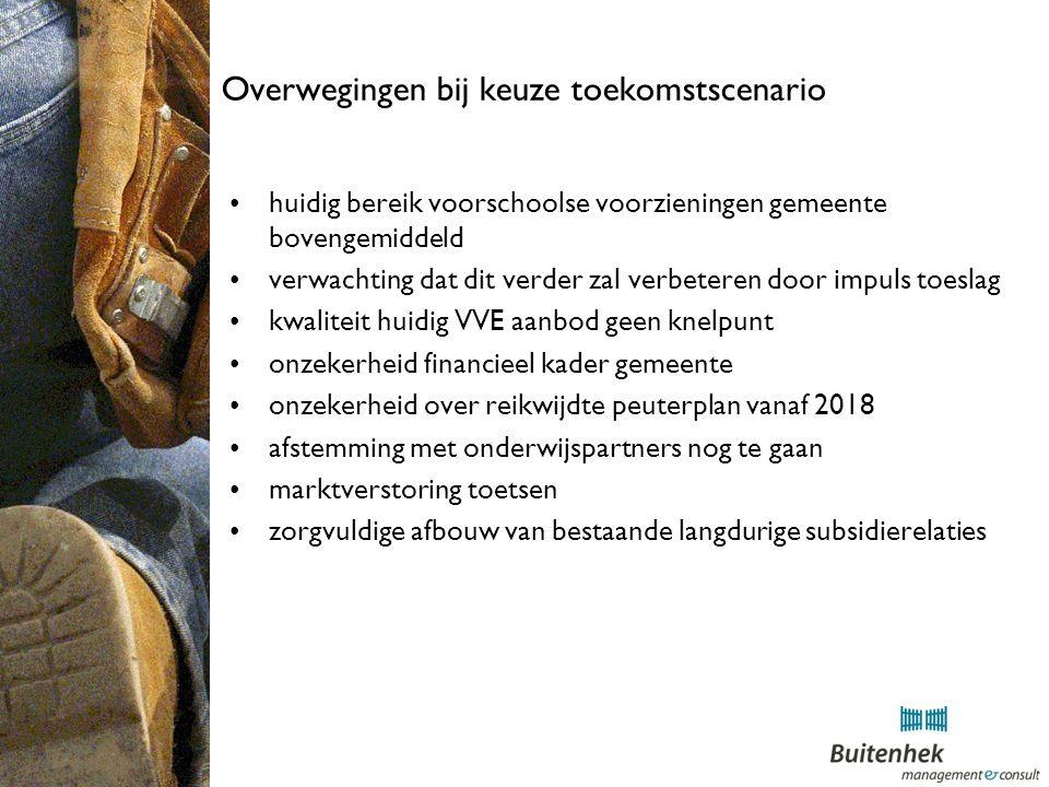 Overwegingen bij keuze toekomstscenario huidig bereik voorschoolse voorzieningen gemeente bovengemiddeld verwachting dat dit verder zal verbeteren door impuls toeslag kwaliteit huidig VVE aanbod geen knelpunt onzekerheid financieel kader gemeente onzekerheid over reikwijdte peuterplan vanaf 2018 afstemming met onderwijspartners nog te gaan marktverstoring toetsen zorgvuldige afbouw van bestaande langdurige subsidierelaties