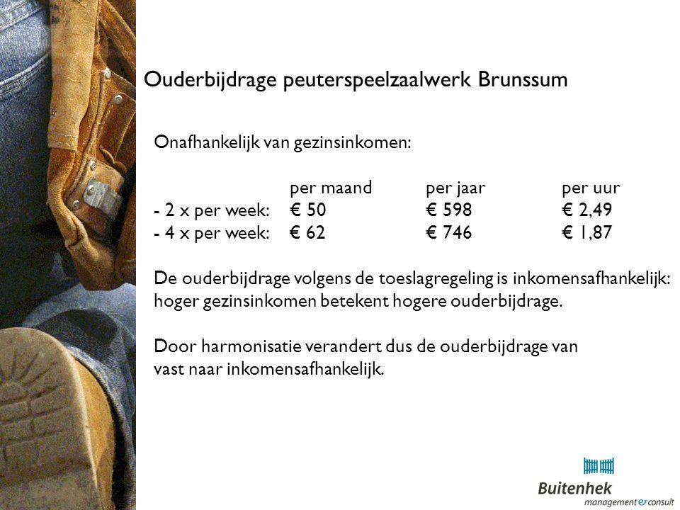 Ouderbijdrage peuterspeelzaalwerk Brunssum Onafhankelijk van gezinsinkomen: per maand per jaarper uur - 2 x per week: € 50 € 598€ 2,49 - 4 x per week: € 62€ 746€ 1,87 De ouderbijdrage volgens de toeslagregeling is inkomensafhankelijk: hoger gezinsinkomen betekent hogere ouderbijdrage.