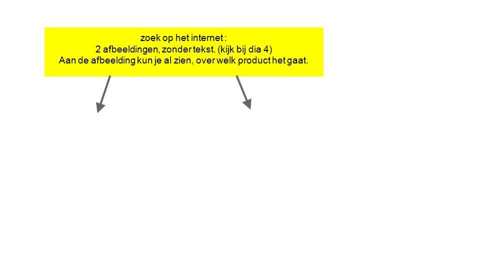 zoek op het internet : 2 afbeeldingen, zonder tekst. (kijk bij dia 4) Aan de afbeelding kun je al zien, over welk product het gaat.