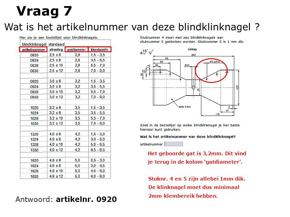 Vraag 7 Wat is het artikelnummer van deze blindklinknagel ? Antwoord: artikelnr. 0920 Het geboorde gat is 3,2mm. Dit vind je terug in de kolom 'gatdia