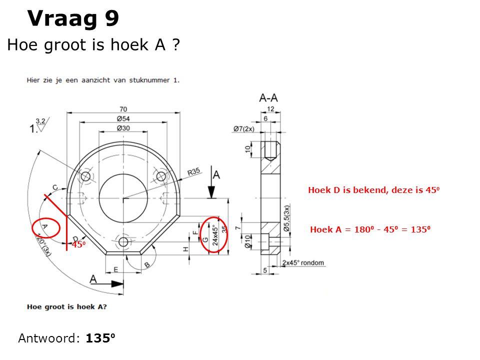 Vraag 9 Antwoord: 135 ⁰ Hoe groot is hoek A ? Hoek D is bekend, deze is 45 ⁰ 45 ⁰ Hoek A = 180 ⁰ - 45 ⁰ = 135 ⁰