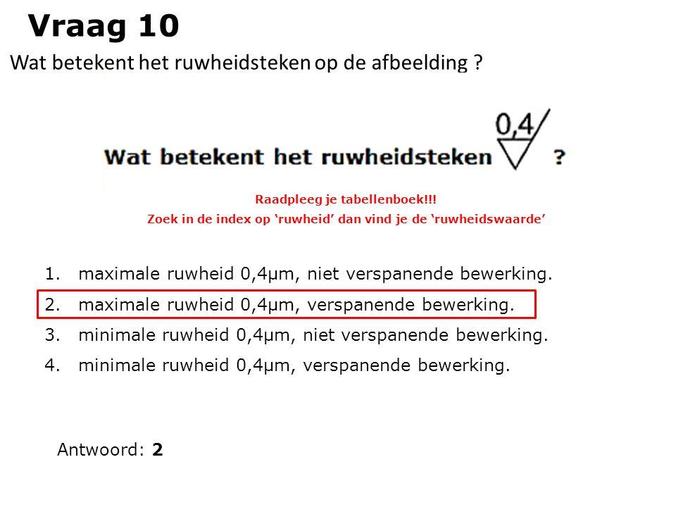 Vraag 10 Wat betekent het ruwheidsteken op de afbeelding ? Antwoord: 2 1.maximale ruwheid 0,4µm, niet verspanende bewerking. 2.maximale ruwheid 0,4µm,