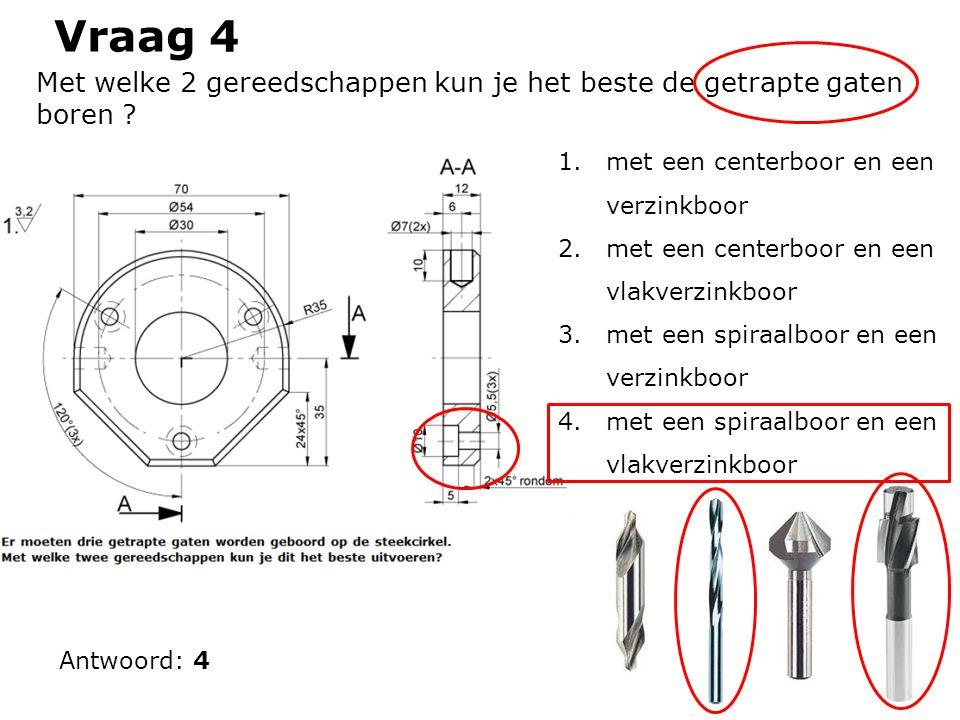 Vraag 4 Antwoord: 4 Met welke 2 gereedschappen kun je het beste de getrapte gaten boren ? 1.met een centerboor en een verzinkboor 2.met een centerboor