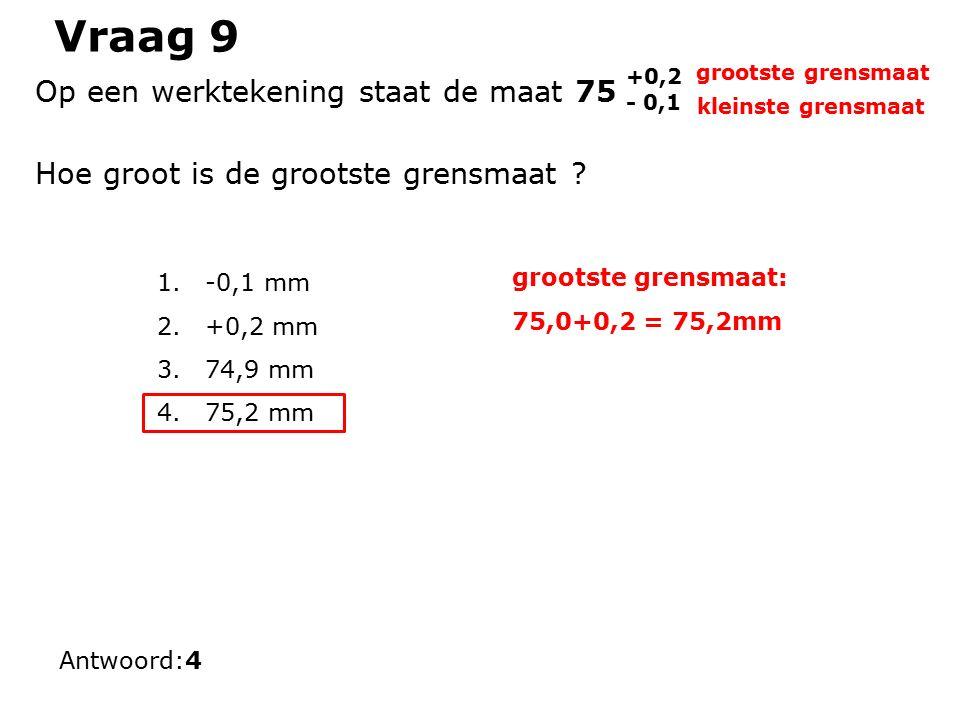 Vraag 9 1.-0,1 mm 2.+0,2 mm 3.74,9 mm 4.75,2 mm Antwoord:4 Op een werktekening staat de maat 75 +0,2 - 0,1 Hoe groot is de grootste grensmaat .