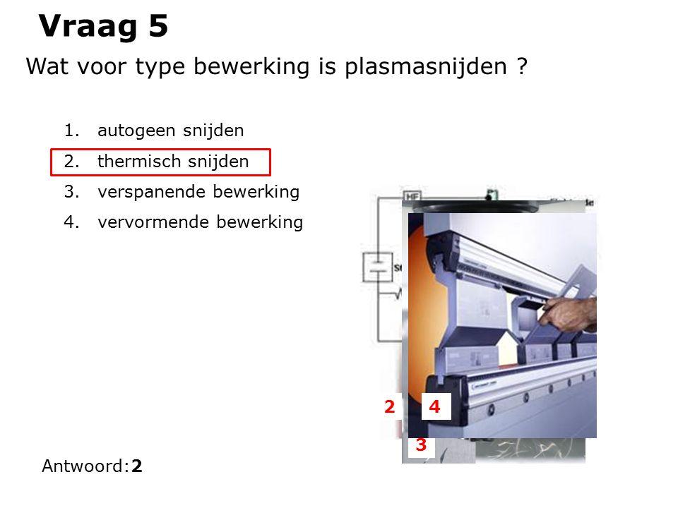 Vraag 5 Wat voor type bewerking is plasmasnijden .