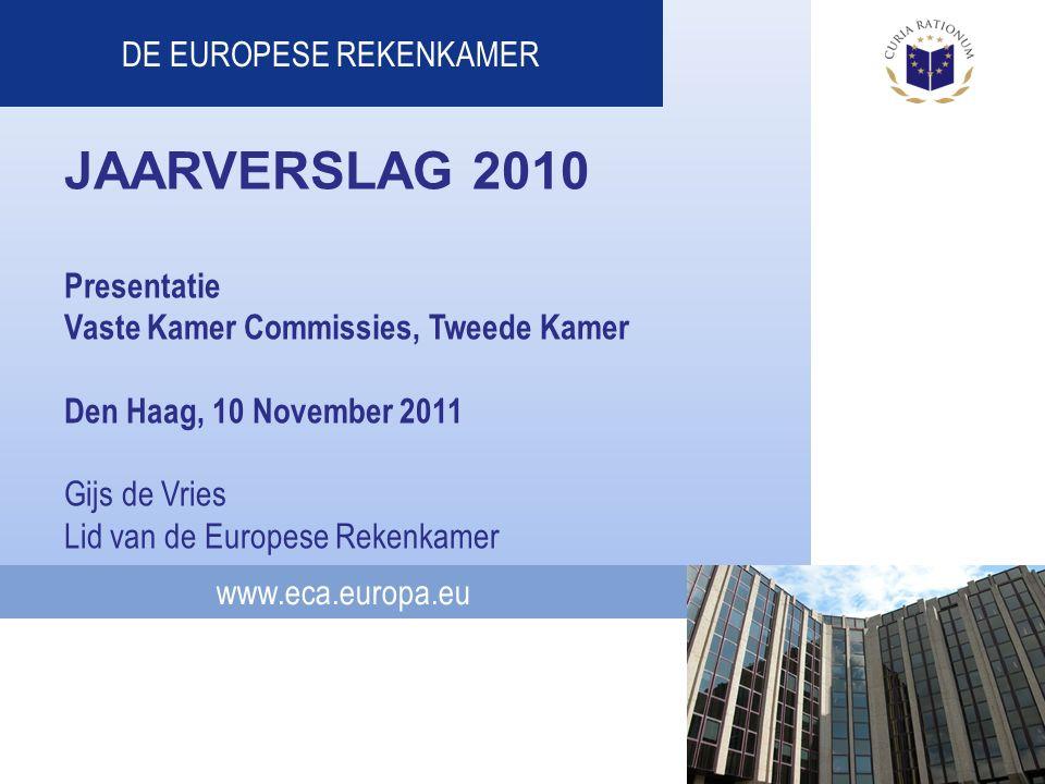 www.eca.europa.eu DE EUROPESE REKENKAMER JAARVERSLAG 2010 Presentatie Vaste Kamer Commissies, Tweede Kamer Den Haag, 10 November 2011 Gijs de Vries Lid van de Europese Rekenkamer