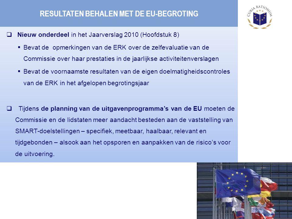 RESULTATEN BEHALEN MET DE EU-BEGROTING  Nieuw onderdeel in het Jaarverslag 2010 (Hoofdstuk 8)  Bevat de opmerkingen van de ERK over de zelfevaluatie van de Commissie over haar prestaties in de jaarlijkse activiteitenverslagen  Bevat de voornaamste resultaten van de eigen doelmatigheidscontroles van de ERK in het afgelopen begrotingsjaar  Tijdens de planning van de uitgavenprogramma's van de EU moeten de Commissie en de lidstaten meer aandacht besteden aan de vaststelling van SMART-doelstellingen – specifiek, meetbaar, haalbaar, relevant en tijdgebonden – alsook aan het opsporen en aanpakken van de risico's voor de uitvoering.