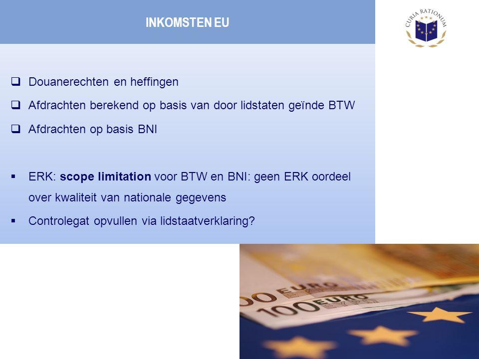 INKOMSTEN EU  Douanerechten en heffingen  Afdrachten berekend op basis van door lidstaten geïnde BTW  Afdrachten op basis BNI  ERK: scope limitation voor BTW en BNI: geen ERK oordeel over kwaliteit van nationale gegevens  Controlegat opvullen via lidstaatverklaring