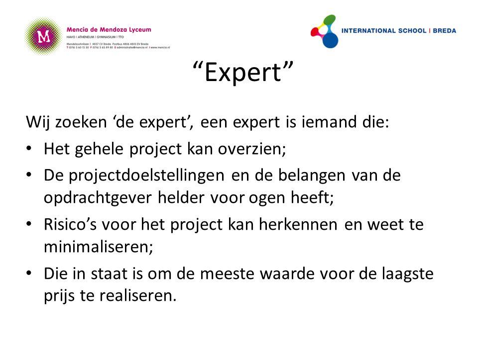 Expert Wij zoeken 'de expert', een expert is iemand die: Het gehele project kan overzien; De projectdoelstellingen en de belangen van de opdrachtgever helder voor ogen heeft; Risico's voor het project kan herkennen en weet te minimaliseren; Die in staat is om de meeste waarde voor de laagste prijs te realiseren.