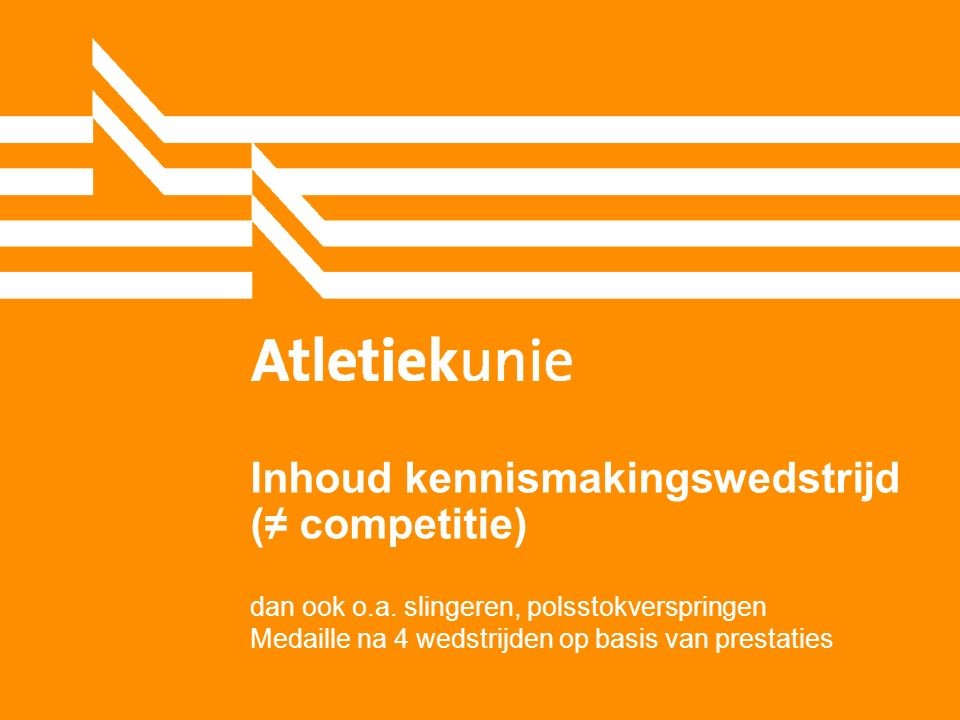 Inhoud kennismakingswedstrijd (≠ competitie) dan ook o.a. slingeren, polsstokverspringen Medaille na 4 wedstrijden op basis van prestaties