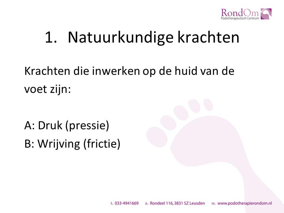 1.Natuurkundige krachten Krachten die inwerken op de huid van de voet zijn: A: Druk (pressie) B: Wrijving (frictie)