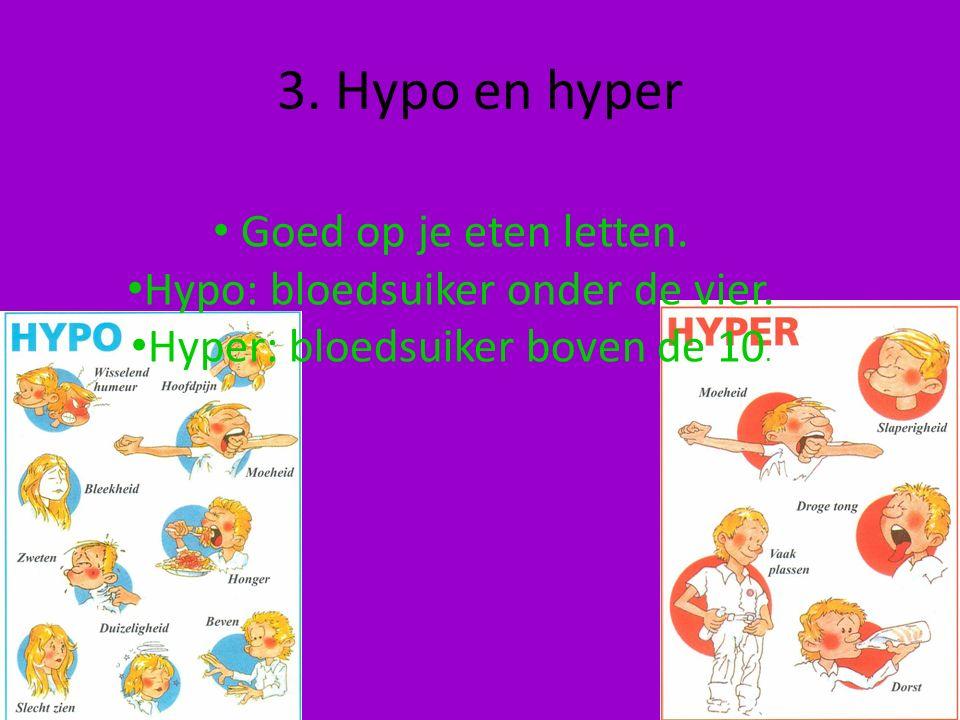 3. Hypo en hyper Goed op je eten letten. Hypo: bloedsuiker onder de vier. Hyper: bloedsuiker boven de 10.