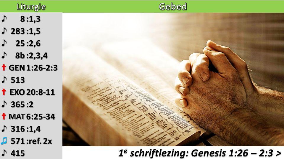 1 e schriftlezing: Genesis 1:26 – 2:3 > ♪8:1,3 ♪283:1,5 ♪25:2,6 ♪8b:2,3,4 ✝GEN1:26-2:3 ♪513 ✝EXO20:8-11 ♪365:2 ✝MAT6:25-34 ♪316:1,4 ♫571 :ref. 2x ♪415