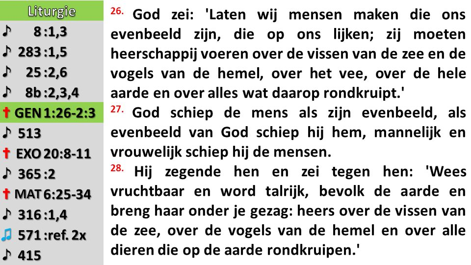 ♪8:1,3 ♪283:1,5 ♪25:2,6 ♪8b:2,3,4 ✝GEN1:26-2:3 ♪513 ✝EXO20:8-11 ♪365:2 ✝MAT6:25-34 ♪316:1,4 ♫571 ♪415 26. God zei: 'Laten wij mensen maken die ons eve