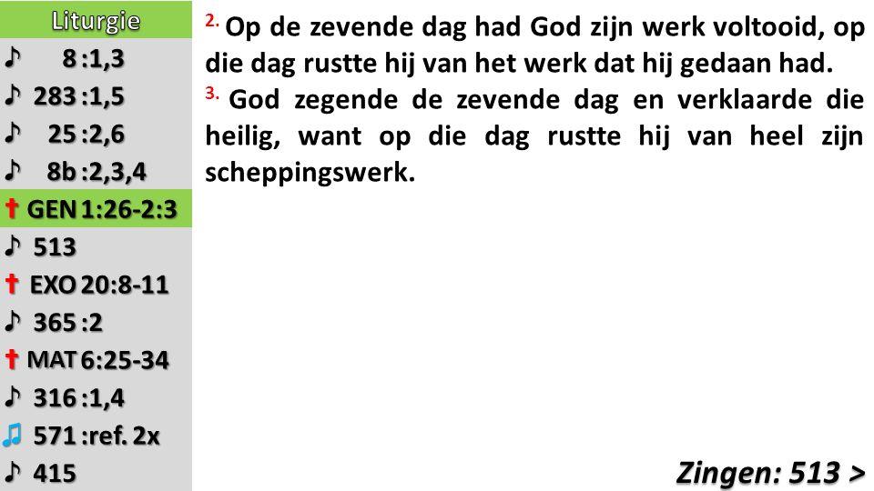 ♪8:1,3 ♪283:1,5 ♪25:2,6 ♪8b:2,3,4 ✝GEN1:26-2:3 ♪513 ✝EXO20:8-11 ♪365:2 ✝MAT6:25-34 ♪316:1,4 ♫571 :ref. 2x ♪415 2. Op de zevende dag had God zijn werk