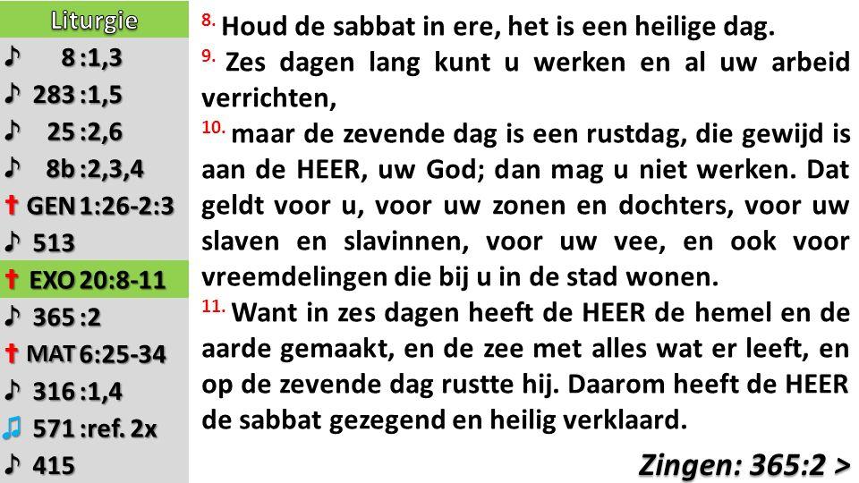 ♪8:1,3 ♪283:1,5 ♪25:2,6 ♪8b:2,3,4 ✝GEN1:26-2:3 ♪513 ✝EXO20:8-11 ♪365:2 ✝MAT6:25-34 ♪316:1,4 ♫571 :ref. 2x ♪415 8. Houd de sabbat in ere, het is een he