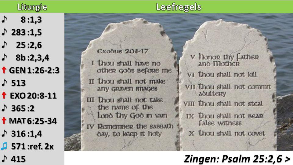 Zingen: Psalm 25:2,6 > ♪8:1,3 ♪283:1,5 ♪25:2,6 ♪8b:2,3,4 ✝GEN1:26-2:3 ♪513 ✝EXO20:8-11 ♪365:2 ✝MAT6:25-34 ♪316:1,4 ♫571 :ref. 2x ♪415