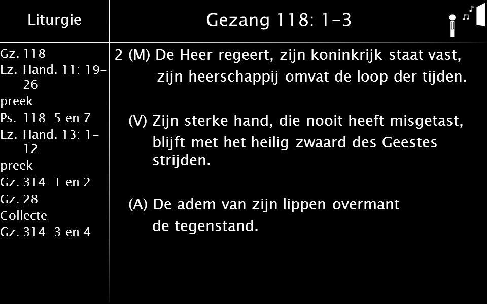 Liturgie Gz.118 Lz.Hand. 11: 19- 26 preek Ps.118: 5 en 7 Lz.Hand. 13: 1- 12 preek Gz.314: 1 en 2 Gz.28 Collecte Gz.314: 3 en 4 Gezang 118: 1-3 2 (M) D