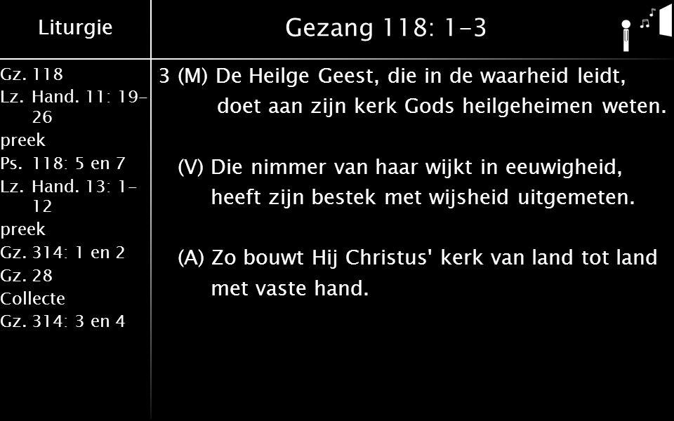 Liturgie Gz.118 Lz.Hand. 11: 19- 26 preek Ps.118: 5 en 7 Lz.Hand. 13: 1- 12 preek Gz.314: 1 en 2 Gz.28 Collecte Gz.314: 3 en 4 Gezang 118: 1-3 3(M) De