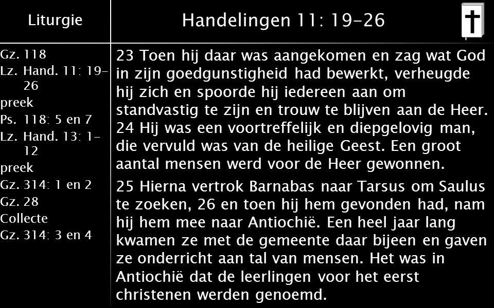 Liturgie Gz.118 Lz.Hand. 11: 19- 26 preek Ps.118: 5 en 7 Lz.Hand. 13: 1- 12 preek Gz.314: 1 en 2 Gz.28 Collecte Gz.314: 3 en 4 Handelingen 11: 19-26 2