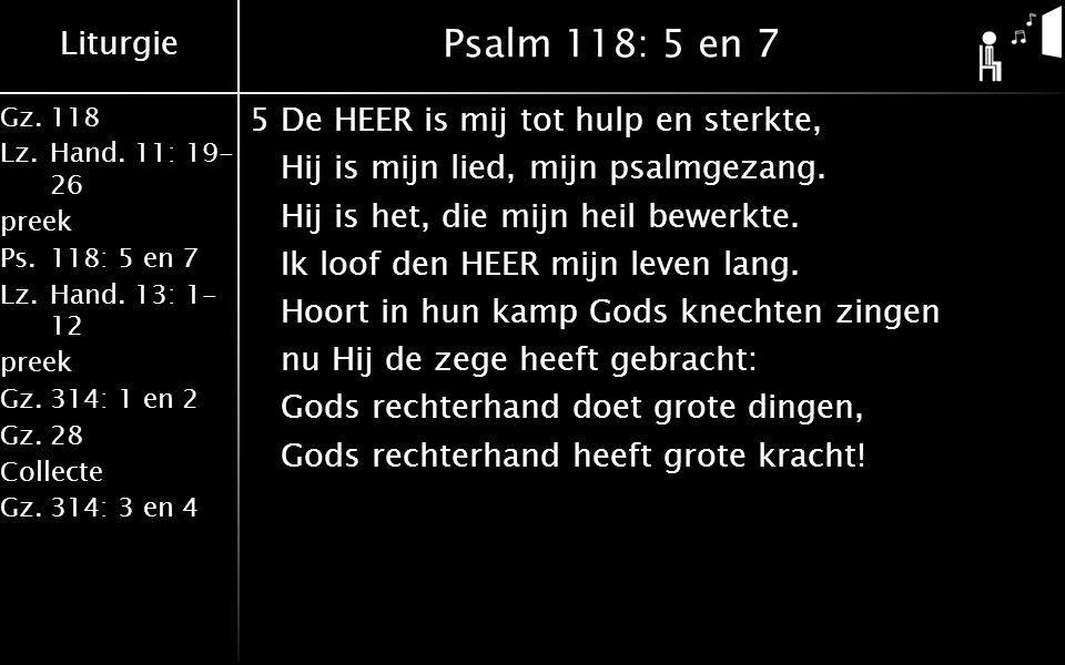 Liturgie Gz.118 Lz.Hand. 11: 19- 26 preek Ps.118: 5 en 7 Lz.Hand. 13: 1- 12 preek Gz.314: 1 en 2 Gz.28 Collecte Gz.314: 3 en 4 Psalm 118: 5 en 7 5De H