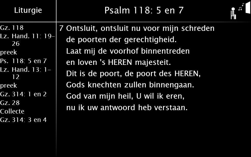 Liturgie Gz.118 Lz.Hand. 11: 19- 26 preek Ps.118: 5 en 7 Lz.Hand. 13: 1- 12 preek Gz.314: 1 en 2 Gz.28 Collecte Gz.314: 3 en 4 Psalm 118: 5 en 7 7Onts