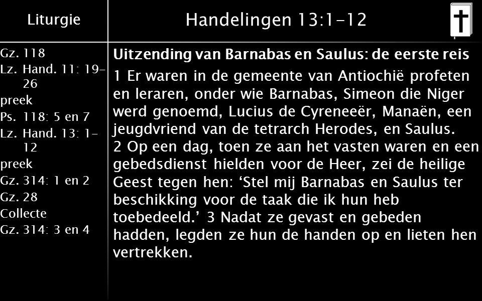 Liturgie Gz.118 Lz.Hand. 11: 19- 26 preek Ps.118: 5 en 7 Lz.Hand. 13: 1- 12 preek Gz.314: 1 en 2 Gz.28 Collecte Gz.314: 3 en 4 Handelingen 13:1-12 Uit