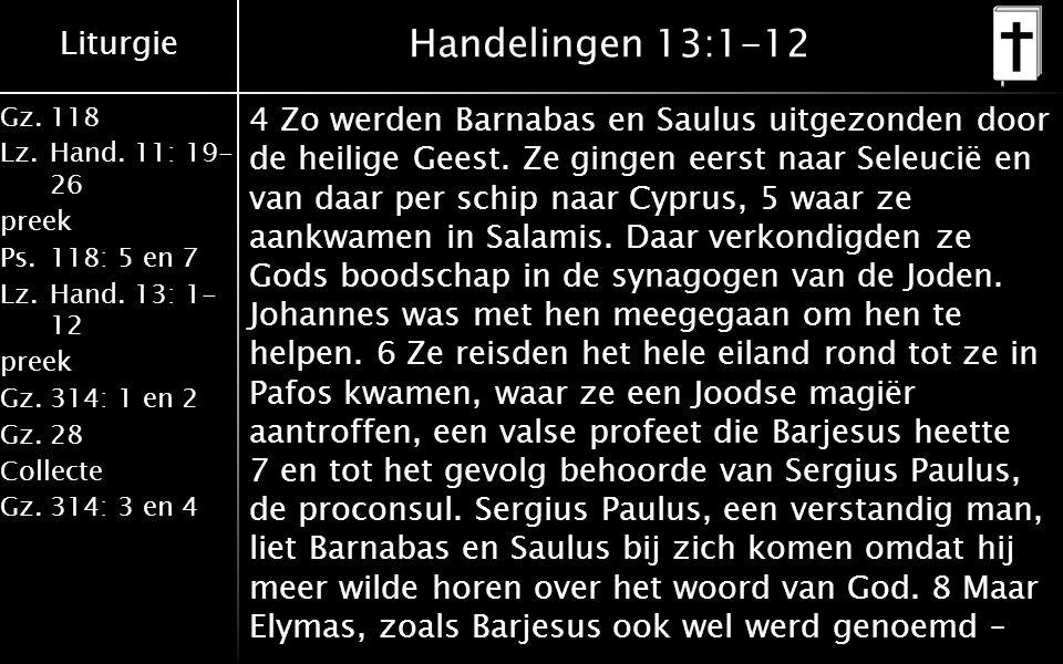 Liturgie Gz.118 Lz.Hand. 11: 19- 26 preek Ps.118: 5 en 7 Lz.Hand. 13: 1- 12 preek Gz.314: 1 en 2 Gz.28 Collecte Gz.314: 3 en 4 Handelingen 13:1-12 4 Z