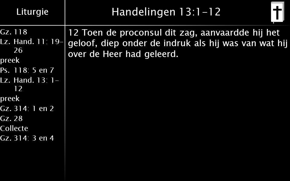Liturgie Gz.118 Lz.Hand. 11: 19- 26 preek Ps.118: 5 en 7 Lz.Hand. 13: 1- 12 preek Gz.314: 1 en 2 Gz.28 Collecte Gz.314: 3 en 4 Handelingen 13:1-12 12
