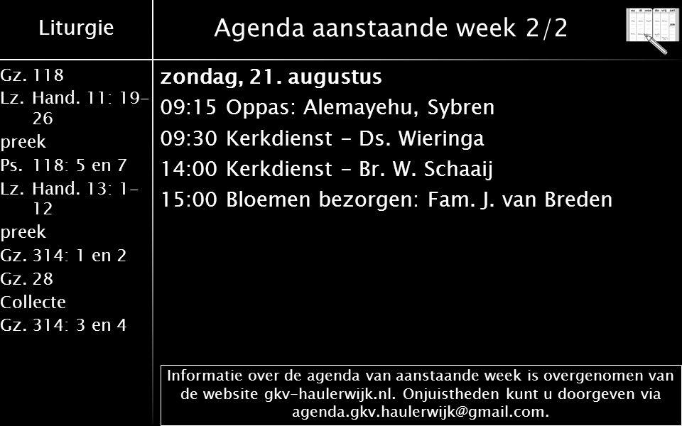 Liturgie Gz.118 Lz.Hand. 11: 19- 26 preek Ps.118: 5 en 7 Lz.Hand. 13: 1- 12 preek Gz.314: 1 en 2 Gz.28 Collecte Gz.314: 3 en 4 Agenda aanstaande week