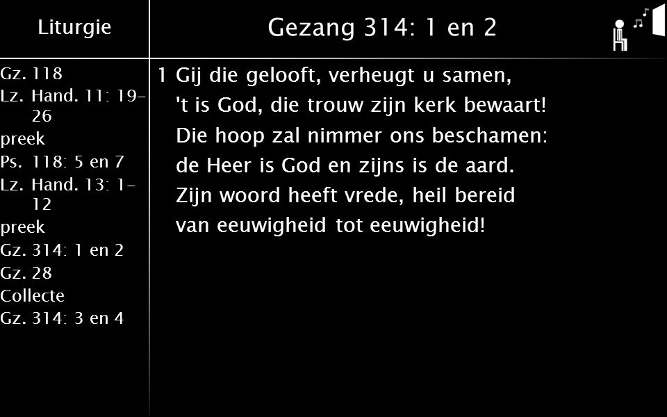Liturgie Gz.118 Lz.Hand. 11: 19- 26 preek Ps.118: 5 en 7 Lz.Hand. 13: 1- 12 preek Gz.314: 1 en 2 Gz.28 Collecte Gz.314: 3 en 4 Gezang 314: 1 en 2 1Gij