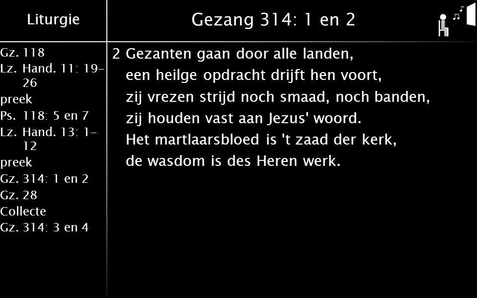 Liturgie Gz.118 Lz.Hand. 11: 19- 26 preek Ps.118: 5 en 7 Lz.Hand. 13: 1- 12 preek Gz.314: 1 en 2 Gz.28 Collecte Gz.314: 3 en 4 Gezang 314: 1 en 2 2Gez