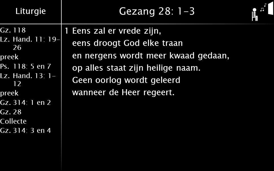 Liturgie Gz.118 Lz.Hand. 11: 19- 26 preek Ps.118: 5 en 7 Lz.Hand. 13: 1- 12 preek Gz.314: 1 en 2 Gz.28 Collecte Gz.314: 3 en 4 Gezang 28: 1-3 1Eens za