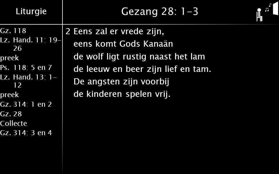 Liturgie Gz.118 Lz.Hand. 11: 19- 26 preek Ps.118: 5 en 7 Lz.Hand. 13: 1- 12 preek Gz.314: 1 en 2 Gz.28 Collecte Gz.314: 3 en 4 Gezang 28: 1-3 2Eens za