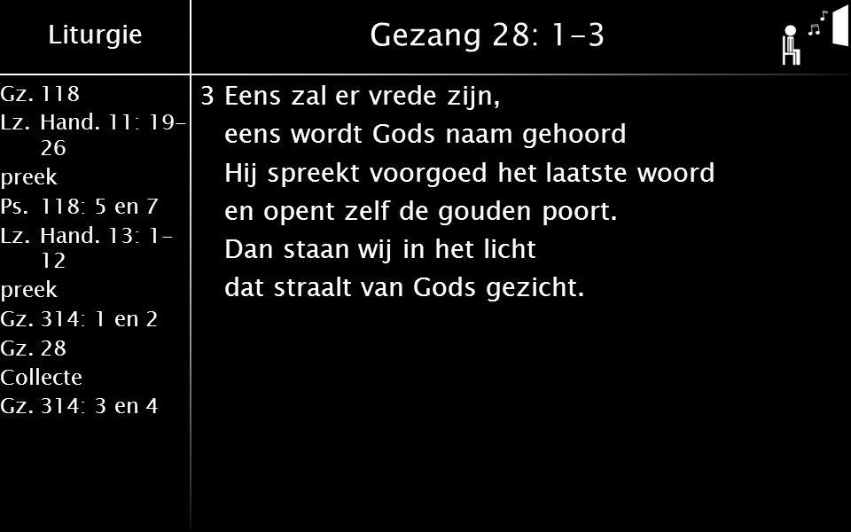 Liturgie Gz.118 Lz.Hand. 11: 19- 26 preek Ps.118: 5 en 7 Lz.Hand. 13: 1- 12 preek Gz.314: 1 en 2 Gz.28 Collecte Gz.314: 3 en 4 Gezang 28: 1-3 3Eens za