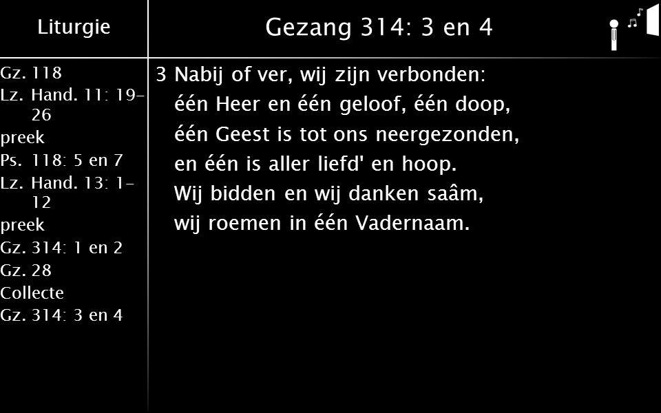 Liturgie Gz.118 Lz.Hand. 11: 19- 26 preek Ps.118: 5 en 7 Lz.Hand. 13: 1- 12 preek Gz.314: 1 en 2 Gz.28 Collecte Gz.314: 3 en 4 Gezang 314: 3 en 4 3Nab