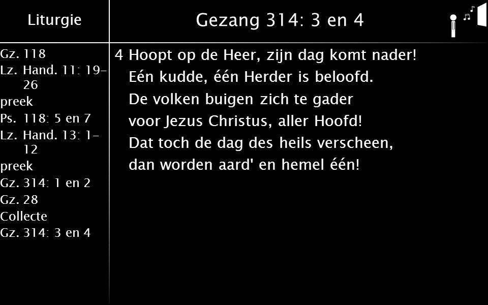 Liturgie Gz.118 Lz.Hand. 11: 19- 26 preek Ps.118: 5 en 7 Lz.Hand. 13: 1- 12 preek Gz.314: 1 en 2 Gz.28 Collecte Gz.314: 3 en 4 Gezang 314: 3 en 4 4Hoo