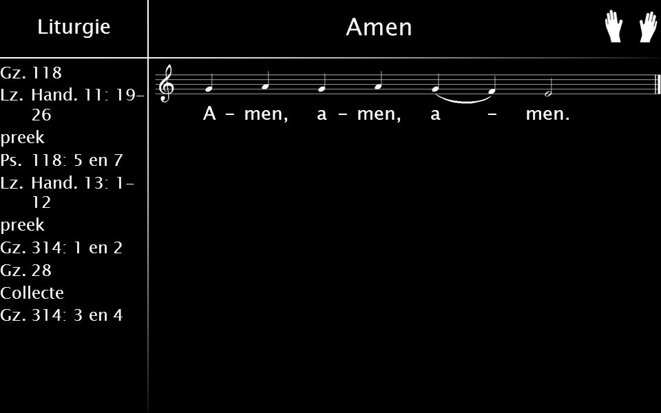 Liturgie Gz.118 Lz.Hand. 11: 19- 26 preek Ps.118: 5 en 7 Lz.Hand. 13: 1- 12 preek Gz.314: 1 en 2 Gz.28 Collecte Gz.314: 3 en 4 Amen A-men, a-men, a-me