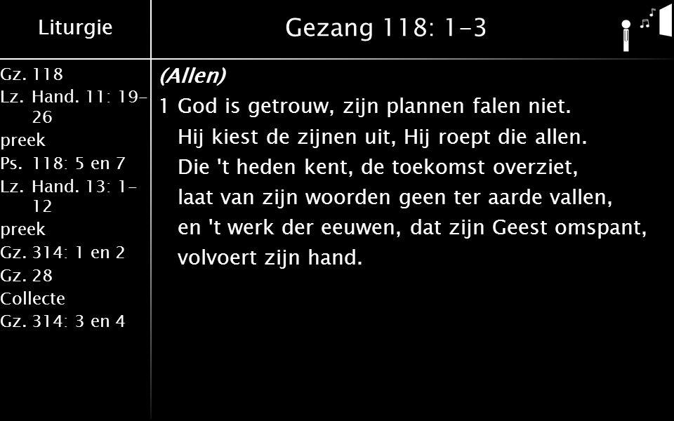 Liturgie Gz.118 Lz.Hand. 11: 19- 26 preek Ps.118: 5 en 7 Lz.Hand. 13: 1- 12 preek Gz.314: 1 en 2 Gz.28 Collecte Gz.314: 3 en 4 Gezang 118: 1-3 (Allen)