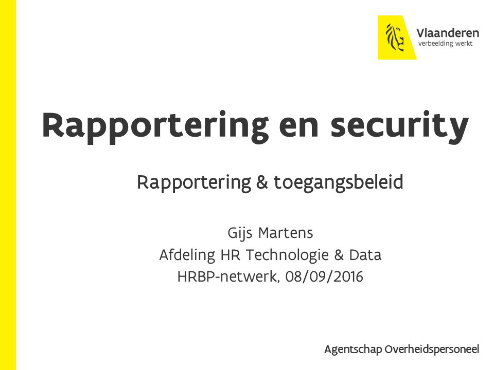 Context HRBP-netwerken van 19/02 & 28/04: Voorstel van generieke aanpak mbt: Security & toegangsbeheer Rapportering Gebruik personeelsdata in eigen randsystemen Zodat HRBP's & HR-specialisten Toegang hebben tot individuele gegevens Op hun behoeften afgestemde generieke rapportering opzoeken en nakijken Beoogde meerwaarde: Voor jullie: versterking van HR BP-rol Voor de VO: efficiëntere organisatie (cfr.