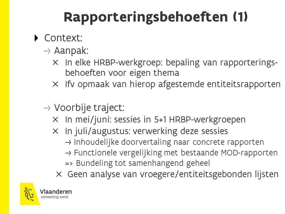 Rapporteringsbehoeften (1) Context: Aanpak: In elke HRBP-werkgroep: bepaling van rapporterings- behoeften voor eigen thema Ifv opmaak van hierop afgestemde entiteitsrapporten Voorbije traject: In mei/juni: sessies in 5+1 HRBP-werkgroepen In juli/augustus: verwerking deze sessies Inhoudelijke doorvertaling naar concrete rapporten Functionele vergelijking met bestaande MOD-rapporten => Bundeling tot samenhangend geheel Geen analyse van vroegere/entiteitsgebonden lijsten