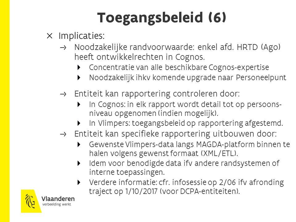 Toegangsbeleid (6) Implicaties: Noodzakelijke randvoorwaarde: enkel afd. HRTD (Ago) heeft ontwikkelrechten in Cognos. Concentratie van alle beschikbar