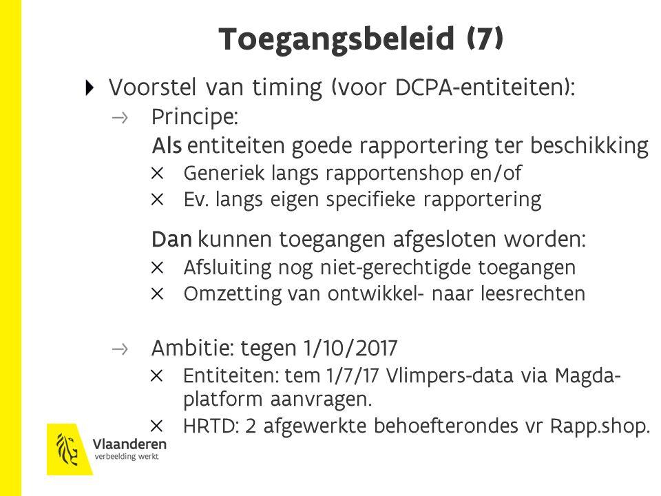 Toegangsbeleid (7) Voorstel van timing (voor DCPA-entiteiten): Principe: Als entiteiten goede rapportering ter beschikking Generiek langs rapportenshop en/of Ev.